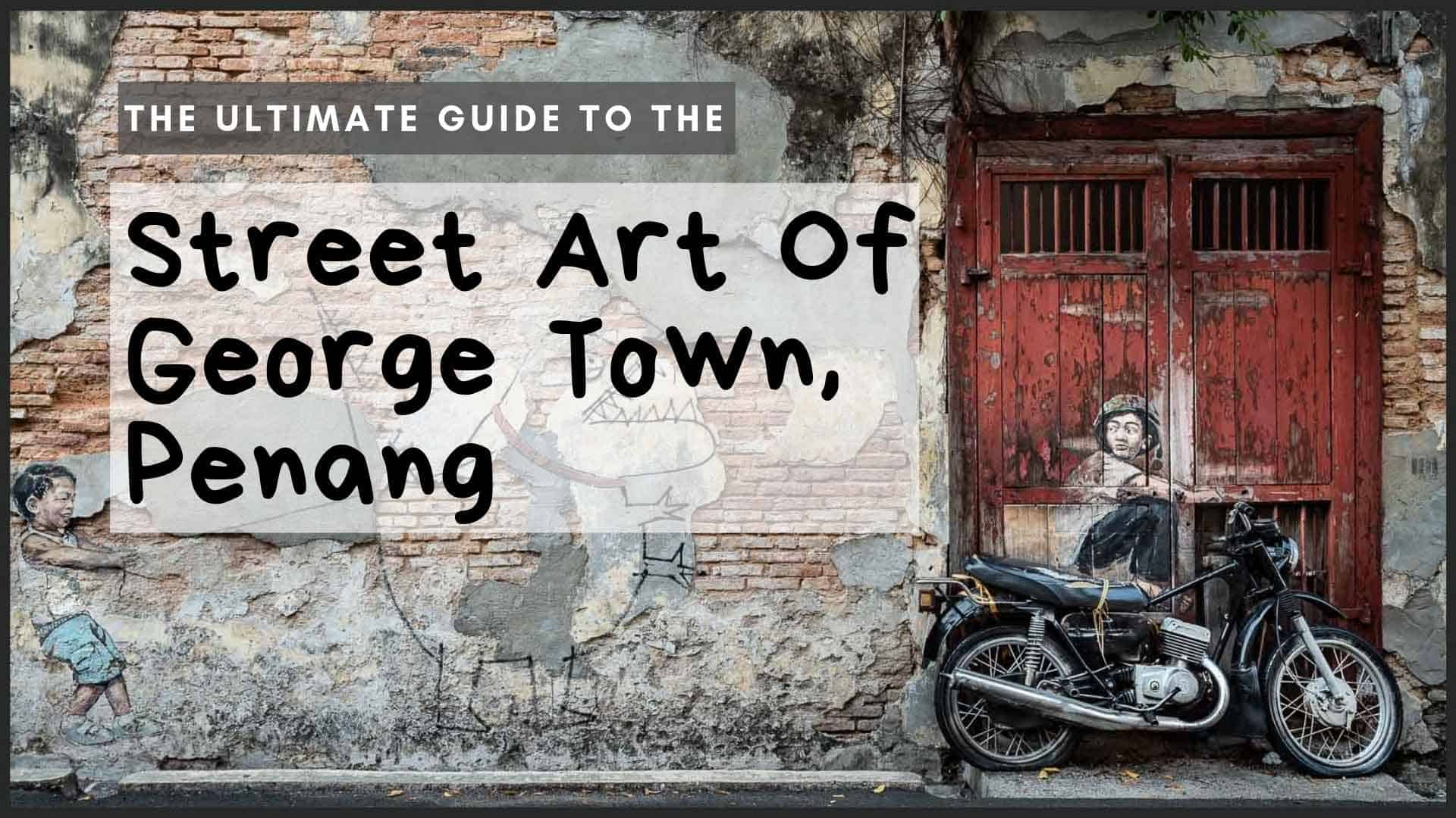 The Ultimate Guide To The Street Art Of George Town, Penang